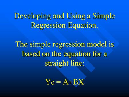 Developing and Using a Simple Regression Equation. The simple regression model is based on the equation for a straight line: Yc = A+BX.