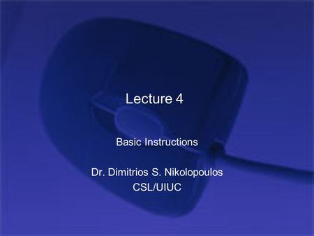 Lecture 4 Basic Instructions Dr. Dimitrios S. Nikolopoulos CSL/UIUC.