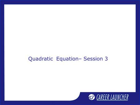 Quadratic Equation– Session 3. Session Objective 1. Condition for common root 2. Set of solution of quadratic inequation 3. Cubic equation.