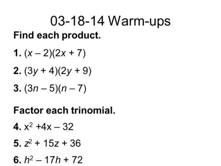 03-18-14 Warm-ups Find each product. 1. (x – 2)(2x + 7) 2. (3y + 4)(2y + 9) 3. (3n – 5)(n – 7) Factor each trinomial. 4. x 2 +4x – 32 5. z 2 + 15z + 36.