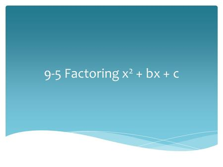 9-5 Factoring x 2 + bx + c.  Factoring is the inverse of multiplying. We are rewriting a polynomial as the product of 2 factors. Definition.