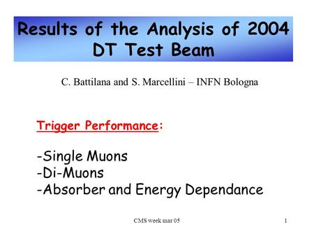 CMS week mar 051 Results of the Analysis of 2004 DT Test Beam C. Battilana and S. Marcellini – INFN Bologna Trigger Performance: -Single Muons -Di-Muons.