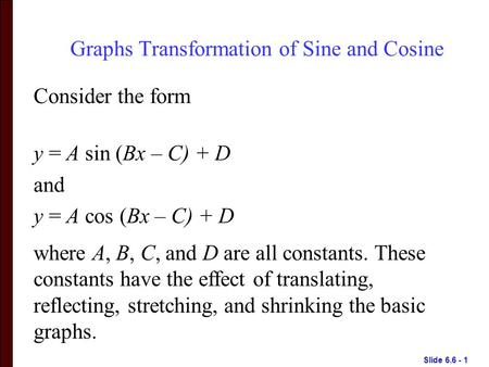 Slide 6.6 - 1 Graphs Transformation of Sine and Cosine Consider the form y = A sin (Bx – C) + D and y = A cos (Bx – C) + D where A, B, C, and D are all.