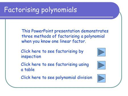 Factorising polynomials This PowerPoint presentation demonstrates three methods of factorising a polynomial when you know one linear factor. Click here.