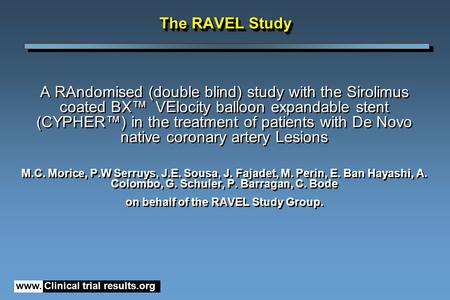 Www. Clinical trial results.org The RAVEL Study A RAndomised (double blind) study with the Sirolimus coated BX™ VElocity balloon expandable stent (CYPHER™)
