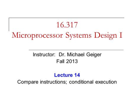 16.317 Microprocessor Systems Design I Instructor: Dr. Michael Geiger Fall 2013 Lecture 14 Compare instructions; conditional execution.