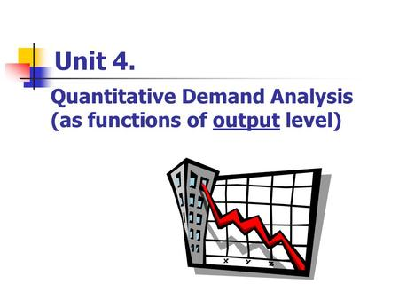 Unit 4. Quantitative Demand Analysis (as functions of output level)
