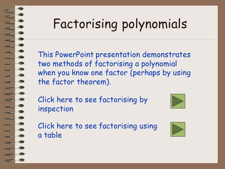 Factorising polynomials This PowerPoint presentation demonstrates two methods of factorising a polynomial when you know one factor (perhaps by using the.