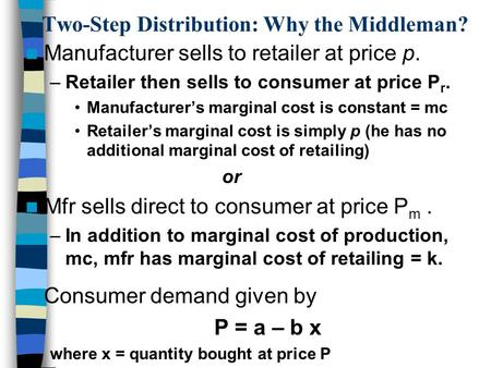 Two-Step Distribution: Why the Middleman? Manufacturer sells to retailer at price p. –Retailer then sells to consumer at price P r. Manufacturer's marginal.