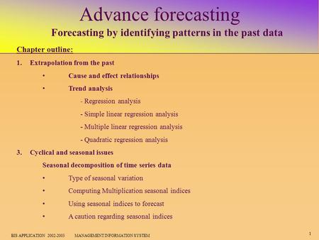 1 BIS APPLICATION 2002-2003 MANAGEMENT INFORMATION SYSTEM Advance forecasting Forecasting by identifying patterns in the past data Chapter outline: 1.Extrapolation.