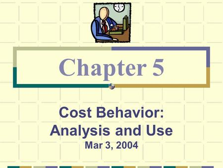 Cost Behavior: Analysis and Use Mar 3, 2004 Chapter 5.
