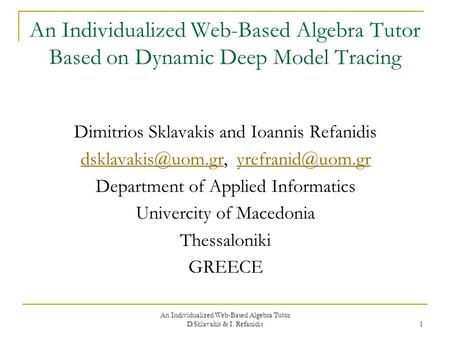 An Individualized Web-Based Algebra Tutor D.Sklavakis & I. Refanidis 1 An Individualized Web-Based Algebra Tutor Based on Dynamic Deep Model Tracing Dimitrios.