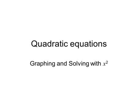 Quadratic equations Graphing and Solving with x 2.