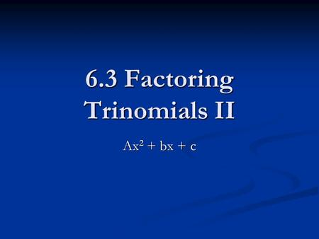 6.3 Factoring Trinomials II Ax 2 + bx + c. Factoring Trinomials Review X 2 + 6x + 5 X 2 + 6x + 5 (x )(x ) (x )(x ) Find factors of 5 that add to 6: Find.