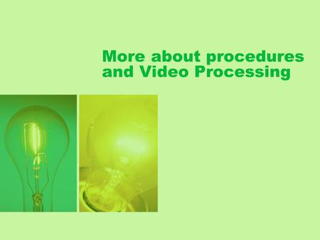 More about procedures and Video Processing. Lesson plan Review existing concepts More about procedures and boolean expression Video processing.