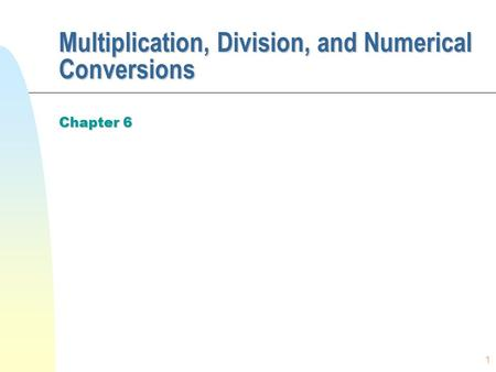 1 Multiplication, Division, and Numerical Conversions Chapter 6.