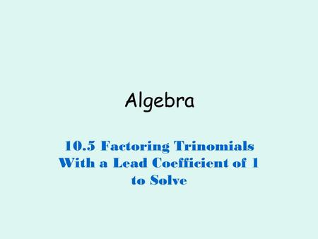 10.5 Factoring Trinomials With a Lead Coefficient of 1 to Solve