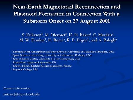 Near-Earth Magnetotail Reconnection and Plasmoid Formation in Connection With a Substorm Onset on 27 August 2001 S. Eriksson 1, M. Oieroset 2, D. N. Baker.