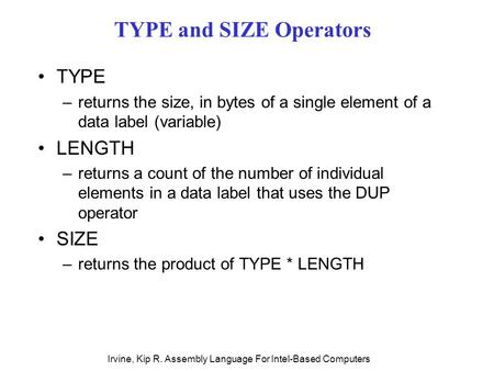 Irvine, Kip R. Assembly Language For Intel-Based Computers TYPE and SIZE Operators TYPE –returns the size, in bytes of a single element of a data label.