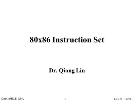Dept. of ECE, GMU ECE 511 - 20011 80x86 Instruction Set Dr. Qiang Lin.