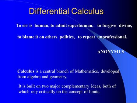 Differential Calculus To err isto admitto forgive to blame it on othersto repeat ANONYMUS human,superhuman,divine, politics,unprofessional. Calculus is.
