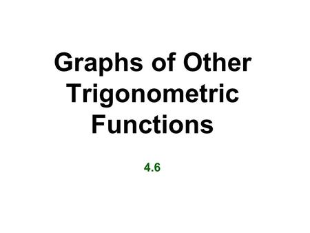 Graphs of Other Trigonometric Functions 4.6