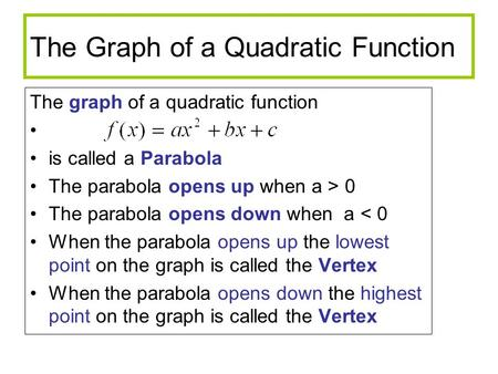 The Graph of a Quadratic Function The graph of a quadratic function is called a Parabola The parabola opens up when a > 0 The parabola opens down when.