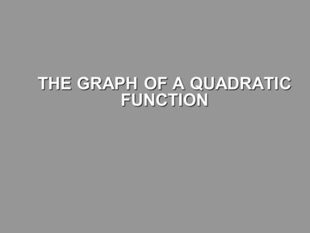 THE GRAPH OF A QUADRATIC FUNCTION THE GRAPH OF A QUADRATIC FUNCTION.