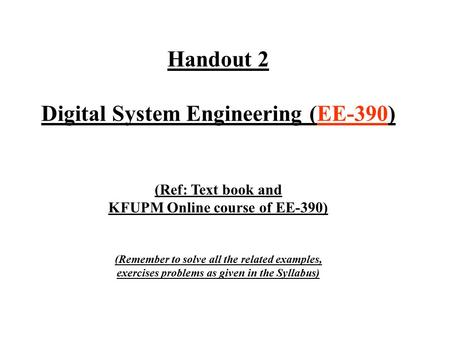 Handout 2 Digital System Engineering (EE-390) (Ref: Text book and KFUPM Online course of EE-390) (Remember to solve all the related examples, exercises.