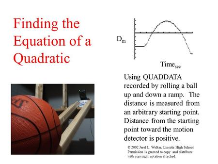 Finding the Equation of a Quadratic Using QUADDATA recorded by rolling a ball up and down a ramp. The distance is measured from an arbitrary starting.