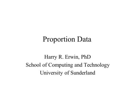 Proportion Data Harry R. Erwin, PhD School of Computing and Technology University of Sunderland.