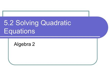 5.2 Solving Quadratic Equations Algebra 2. Learning Targets I can solve quadratic equations by graphing, Find the equation of the axis of symmetry and.