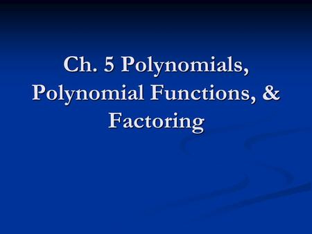 Ch. 5 Polynomials, Polynomial Functions, & Factoring