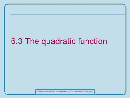 Mathematical Studies for the IB Diploma Second Edition © Hodder & Stoughton Ltd 2012 6.3 The quadratic function.