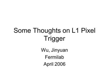 Some Thoughts on L1 Pixel Trigger Wu, Jinyuan Fermilab April 2006.