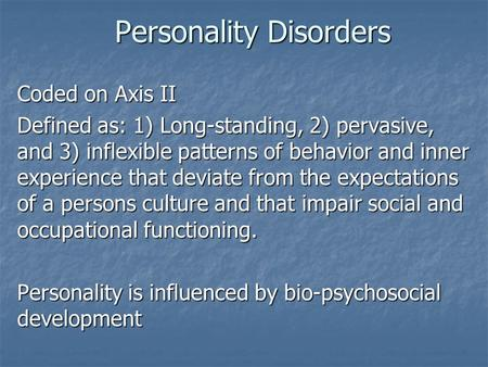 Personality Disorders Coded on Axis II Defined as: 1) Long-standing, 2) pervasive, and 3) inflexible patterns of behavior and inner experience that deviate.
