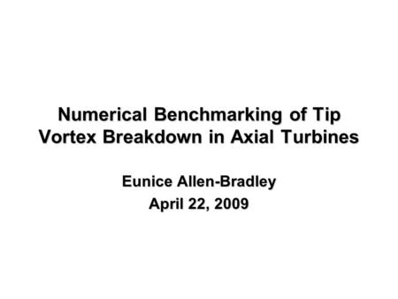 Numerical Benchmarking of Tip Vortex Breakdown in Axial Turbines Eunice Allen-Bradley April 22, 2009.