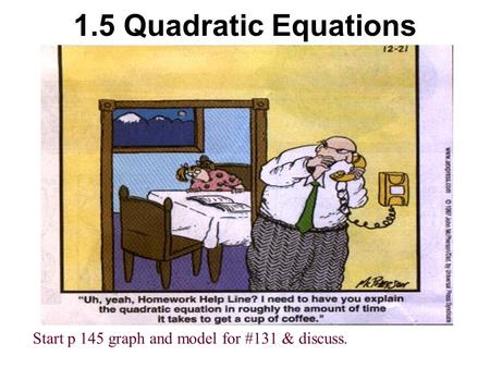 1.5 Quadratic Equations Start p 145 graph and model for #131 & discuss.