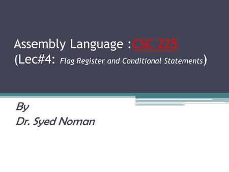 Assembly Language :CSC 225 (Lec#4: Flag Register and Conditional Statements) By Dr. Syed Noman.