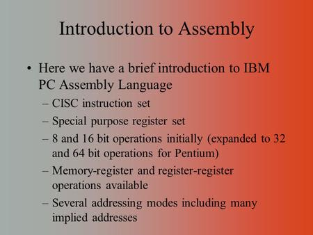 Introduction to Assembly Here we have a brief introduction to IBM PC Assembly Language –CISC instruction set –Special purpose register set –8 and 16 bit.
