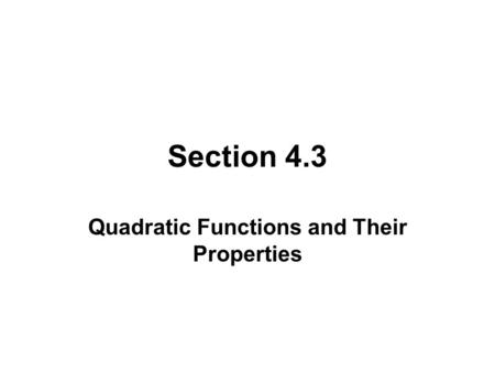 Section 4.3 Quadratic Functions and Their Properties.