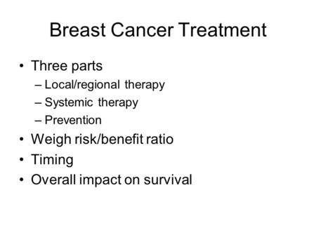 Breast Cancer Treatment Three parts –Local/regional therapy –Systemic therapy –Prevention Weigh risk/benefit ratio Timing Overall impact on survival.