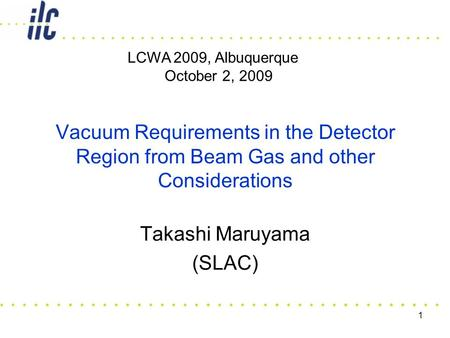 1 Vacuum Requirements in the Detector Region from Beam Gas and other Considerations Takashi Maruyama (SLAC) LCWA 2009, Albuquerque October 2, 2009.