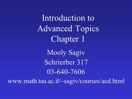 Introduction to Advanced Topics Chapter 1 Mooly Sagiv Schrierber 317 03-640-7606 www.math.tau.ac.il/~sagiv/courses/acd.html.
