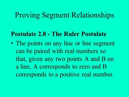Proving Segment Relationships Postulate 2.8 - The Ruler Postulate The points on any line or line segment can be paired with real numbers so that, given.