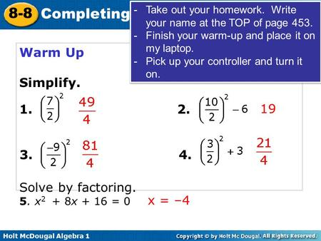 Holt McDougal Algebra 1 8-8 Completing the Square Warm Up Simplify. Solve by factoring. 19 1.2. 3.4. 5. x 2 + 8x + 16 = 0 x = –4 -Take out your homework.