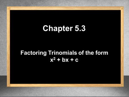 Factoring Trinomials of the form x 2 + bx + c Chapter 5.3.