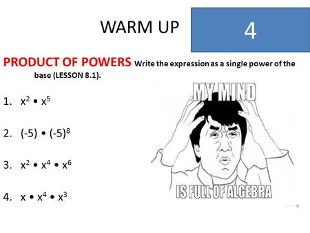 WARM UP 4 PRODUCT OF POWERS Write the expression as a single power of the base (LESSON 8.1). x2 • x5 (-5) • (-5)8 x2 • x4 • x6 x • x4 • x3.