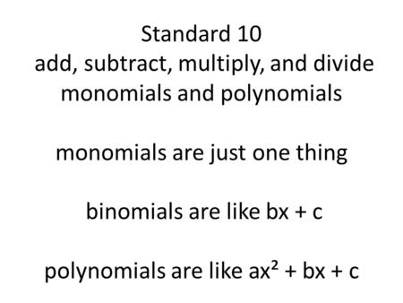 Standard 10 add, subtract, multiply, and divide monomials and polynomials monomials are just one thing binomials are like bx + c polynomials are like ax².