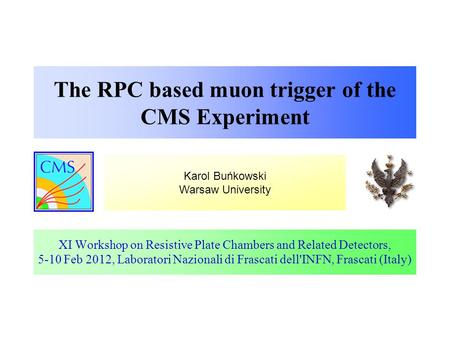 Karol Buńkowski Warsaw University The RPC based muon trigger of the CMS Experiment XI Workshop on Resistive Plate Chambers and Related Detectors, 5-10.